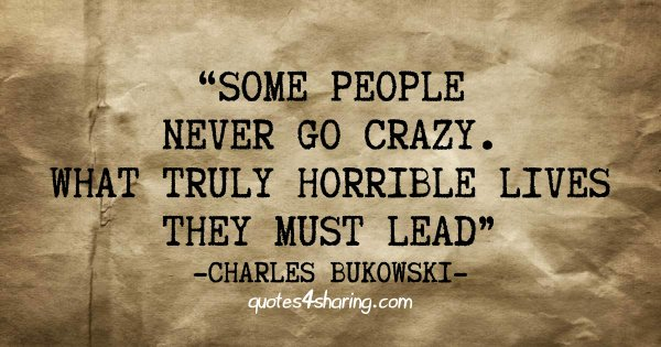 Some people never go crazy. What truly horrible lives they must lead. ― Charles Bukowski