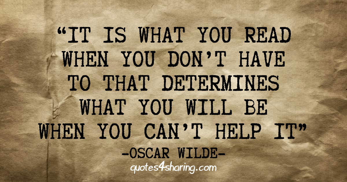 It is what you read when you don't have to that determines what you will be when you can't help it. ― Oscar Wilde