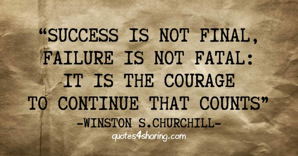 Success is not final, failure is not fatal: it is the courage to continue that counts. ― Winston S. Churchill