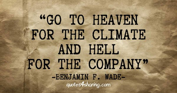 Go to heaven for the climate and hell for the company. ― Benjamin Franklin Wade