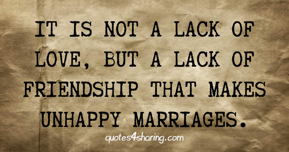 It is not a lack of love, but a lack of friendship that makes unhappy marriages.