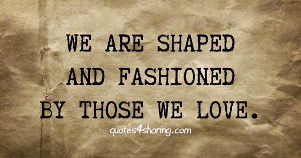 We are shaped and fashioned by those we love.
