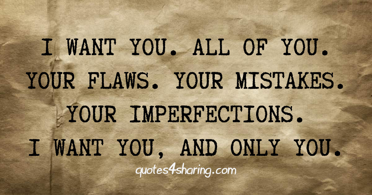I want you. All of you. Your flaws. Your mistakes. Your imperfections. I want you, and only you.