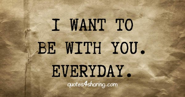 I want to be with you. Everyday.