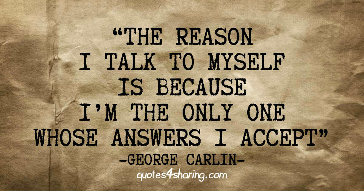 The reason I talk to myself is because I'm the only one whose answers I accept. ― George Carlin