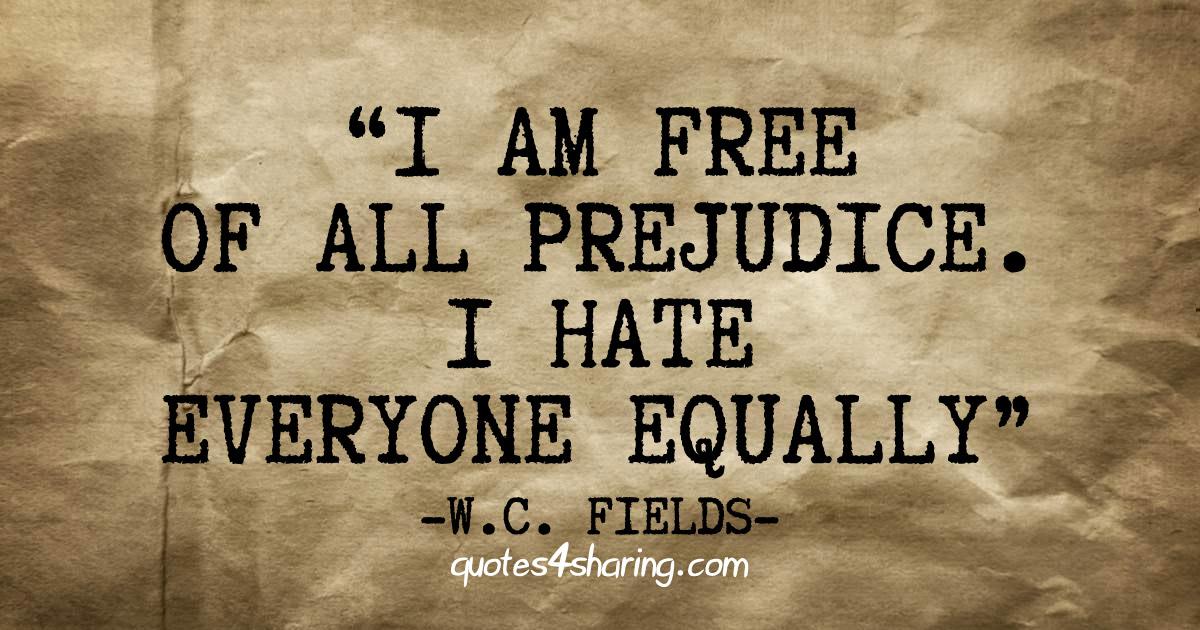 I am free of all prejudice. I hate everyone equally.  ― W.C. Fields
