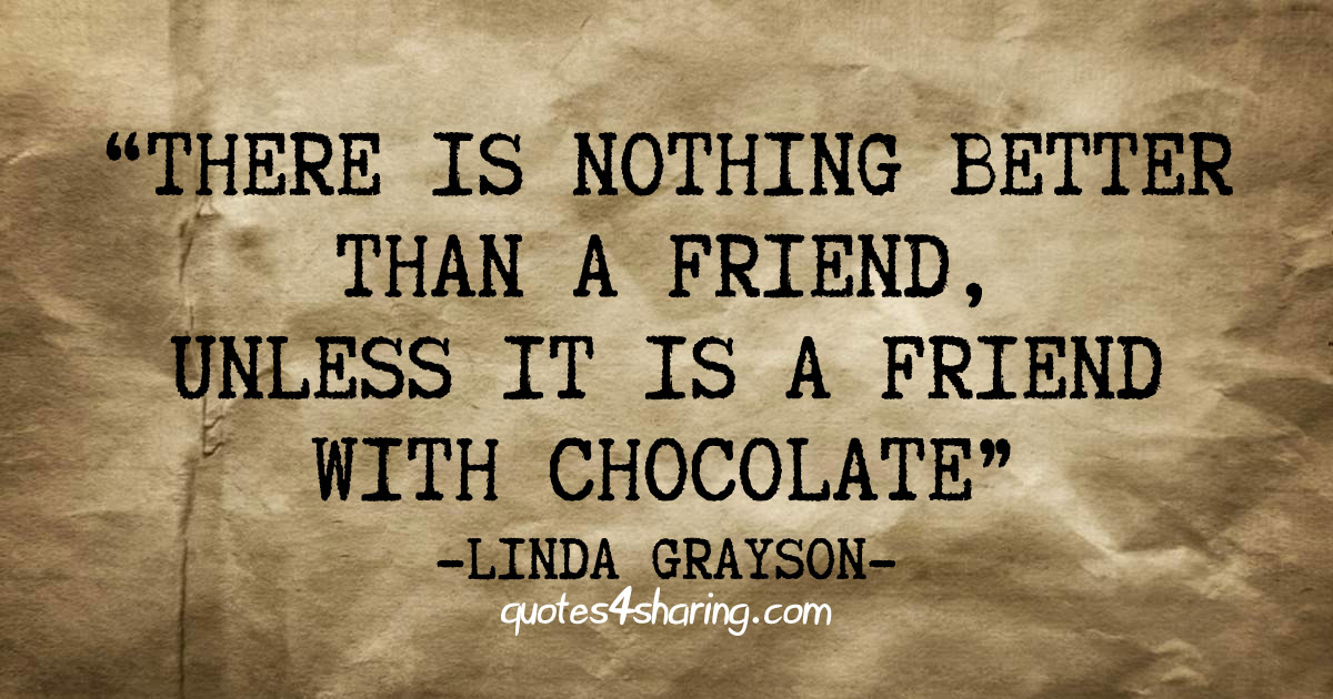 There is nothing better than a friend, unless it is a friend with chocolate. ― Linda Grayson