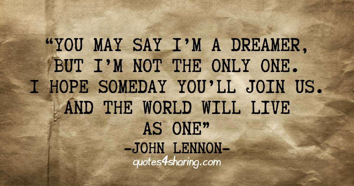 You may say I'm a dreamer, but I'm not the only one. I hope someday you'll join us. And the world will live as one. ― John Lennon