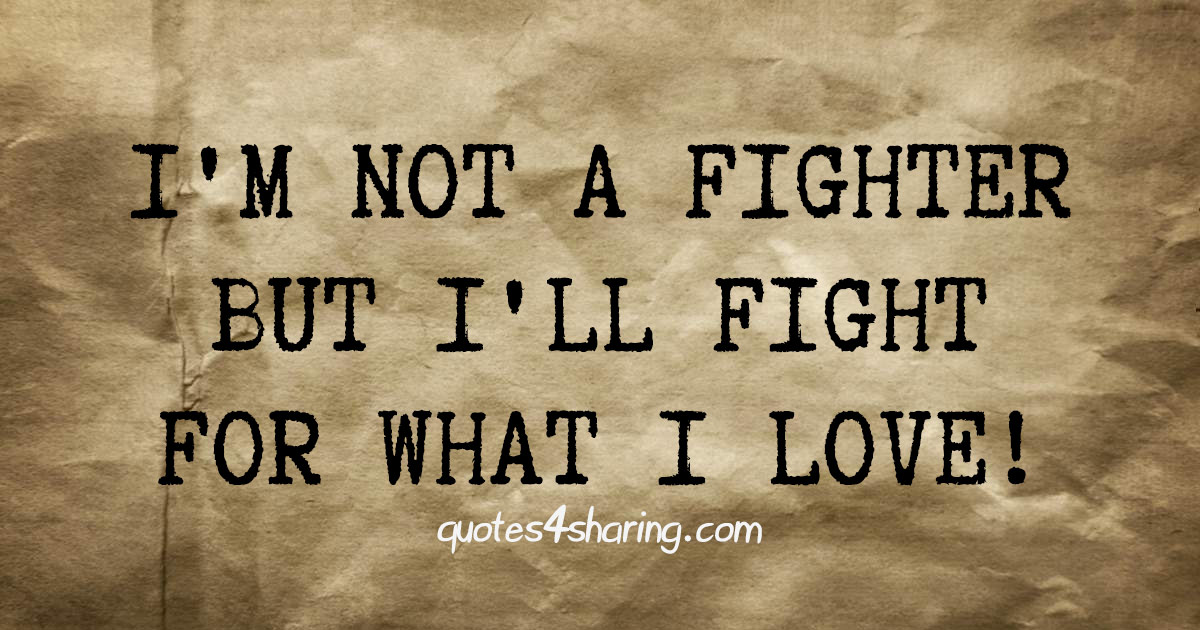 I'm not a fighter but I'll fight for what I love.