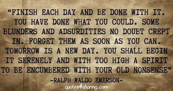 """Finish each day and be done with it. You have done what you could. Some blunders and absurdities no doubt crept in. Forget them as soon as you can. Tomorrow is a new day. You shall begin it serenely and with too high a spirit to be encumbered with your old nonsense."" ― Ralph Waldo Emerson"