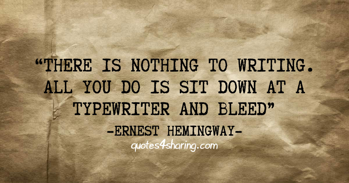 """There is nothing to writing. All you do is sit down at a typewriter and bleed."" -ERNEST HEMINGWAY"