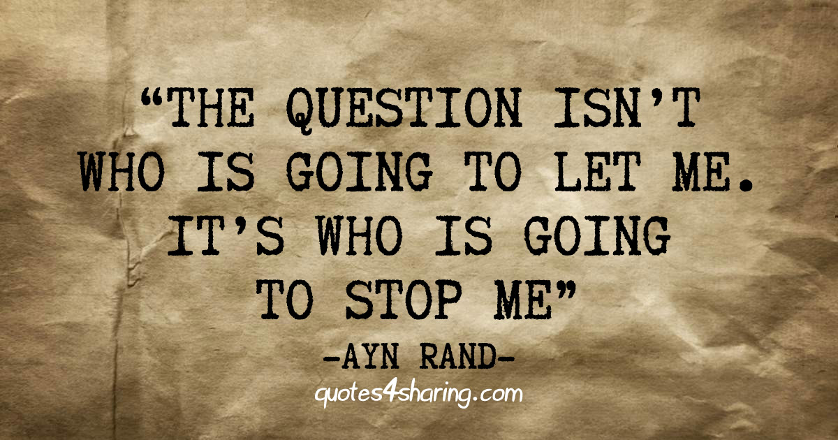 """The question isn't who is going to let me. It's who is going to stop me."" ― Ayn Rand"