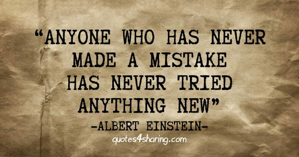 """""""Anyone who has never made a mistake has never tried anything new."""" ― Albert Einstein"""