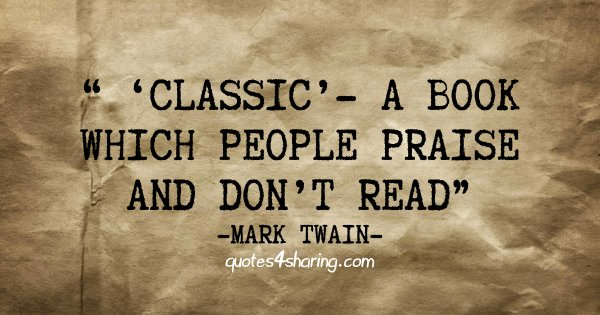 """"""" ′Classic′ - a book which people praise and don't read."""" ― Mark Twain"""