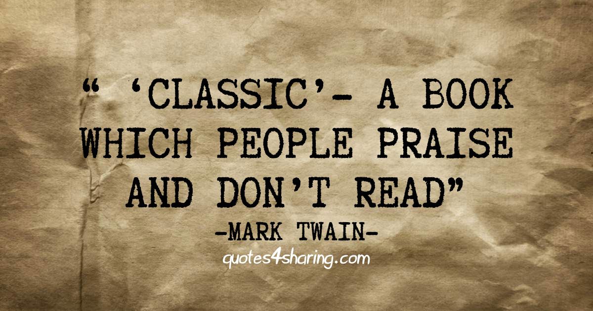""" ′Classic′ - a book which people praise and don't read."" ― Mark Twain"