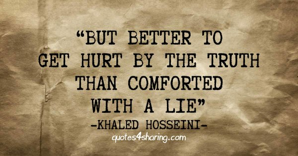 """""""But better to get hurt by the truth than comforted with a lie."""" ― Khaled Hosseini"""