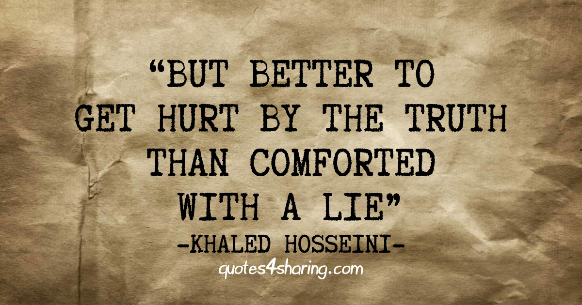"""But better to get hurt by the truth than comforted with a lie."" ― Khaled Hosseini"