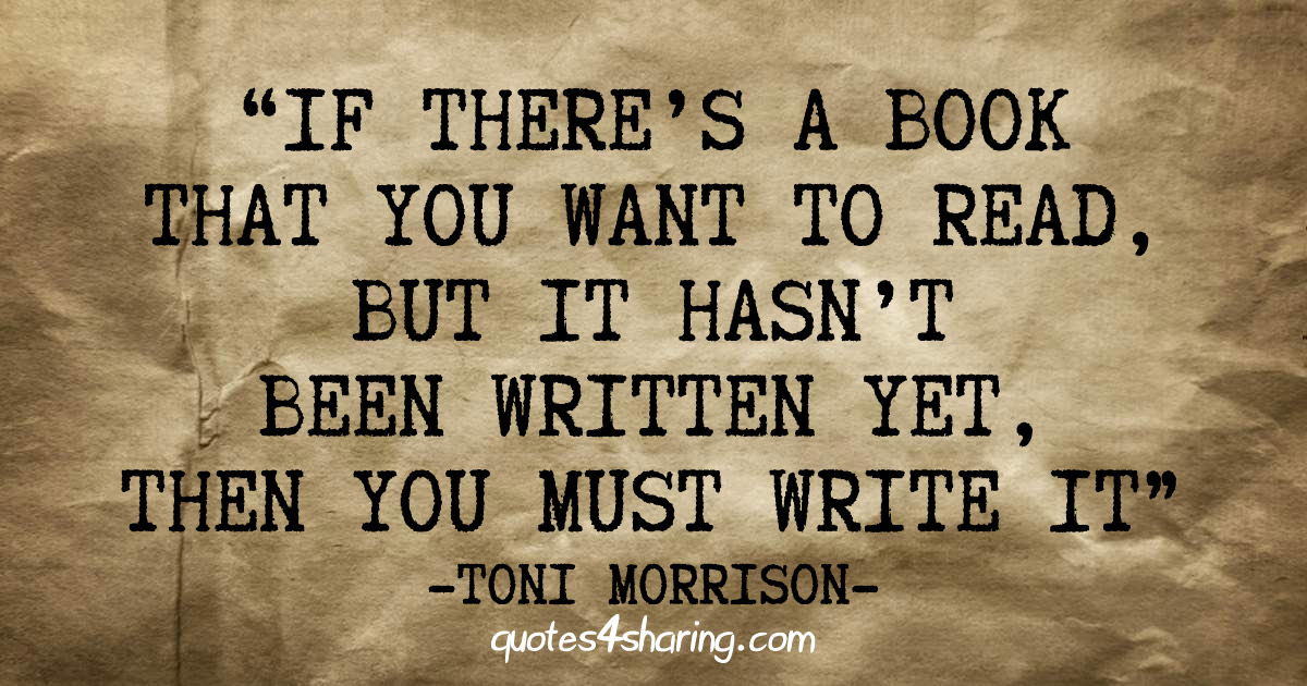 """If there's a book that you want to read, but it hasn't been written yet, then you must write it."" ― Toni Morrison"