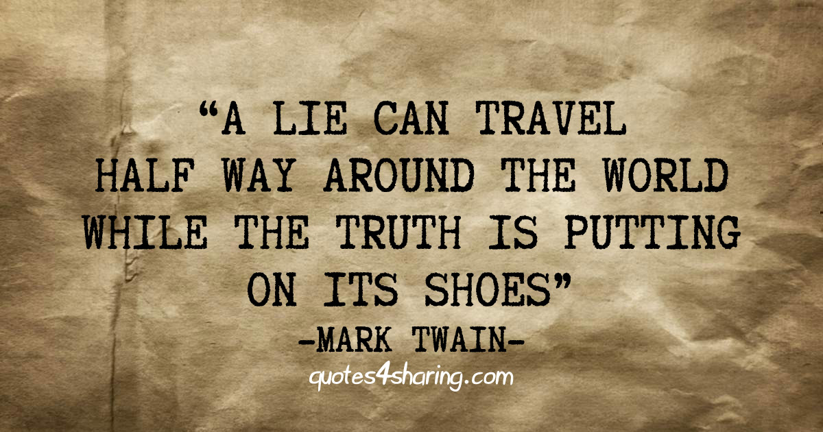 """A lie can travel half way around the world while the truth is putting on its shoes."" ― Mark Twain"
