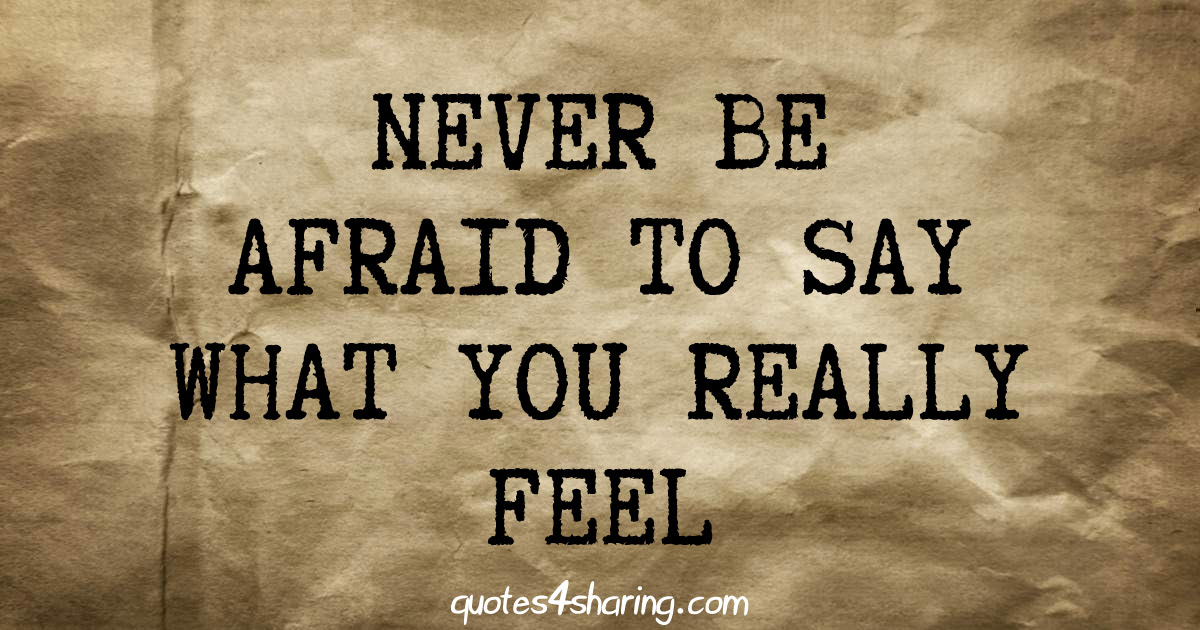 Never be afraid to say what you really feel