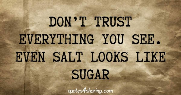 Don't trust everything you see. Even salt looks like sugar