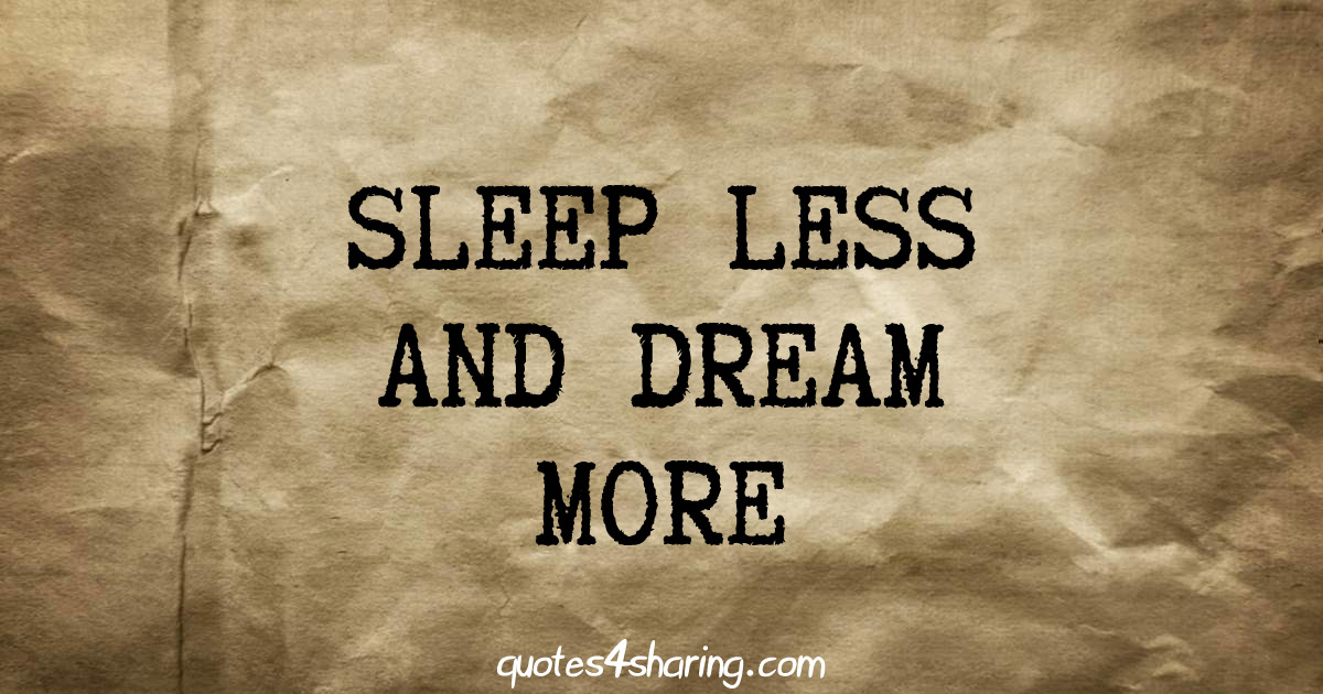 Sleep less and dream more