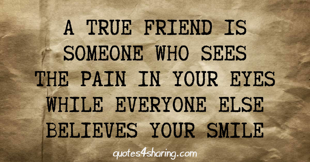 A true friend is someone who sees the pain in your eyes while everyone else believes your smile