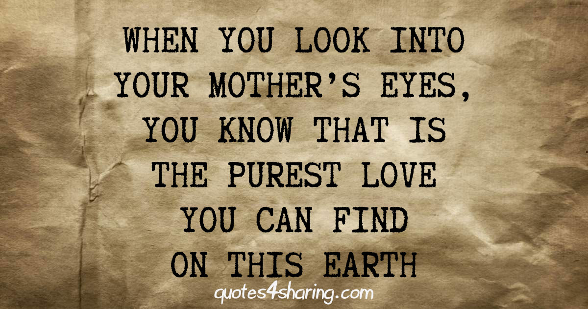 When you look into your mother's eyes, you know that is the purest love you can find on this earth