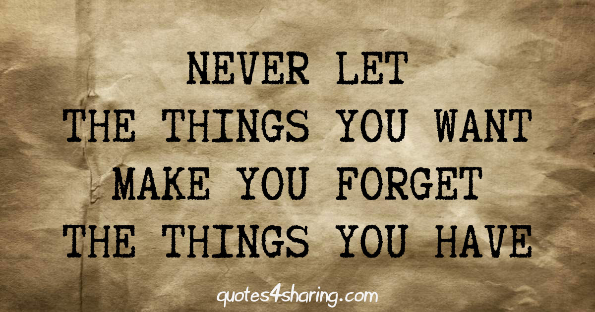 Never let the things you want make you forget the thnigs you have