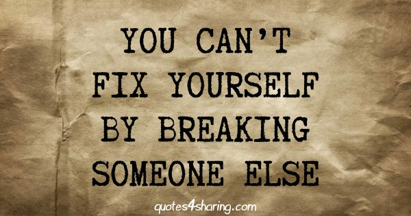 You can't fix yourself by breaking someone else