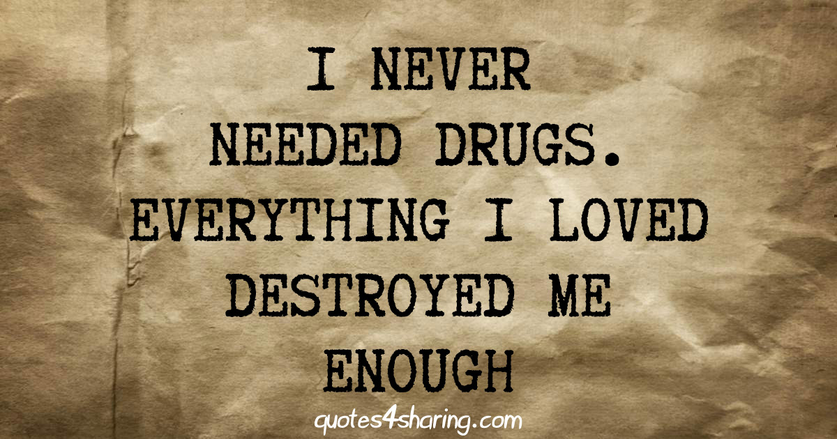 Ι never needed drugs. Everything i loved destroyed me enough
