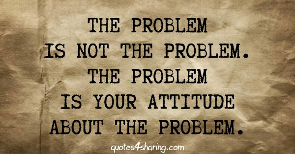 The problem is not the problem. The problem is your attitude about the problem