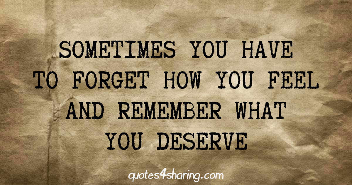 Sometimes you have to forget how you feel and remember what you deserve