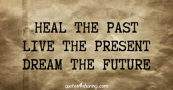 Heal the past live the present dream the future