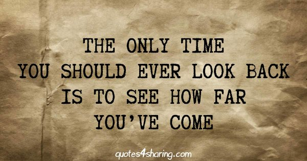 The only time you should ever look back is to see how far you've come