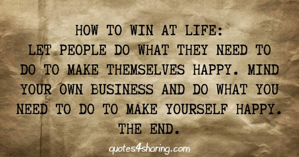How to win at life: Let people do what they need to do to make themselves happy. Mind your own business and do what you need to do to make yourself happy. The end.