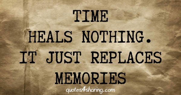 Time heals nothing. It just replaces memories