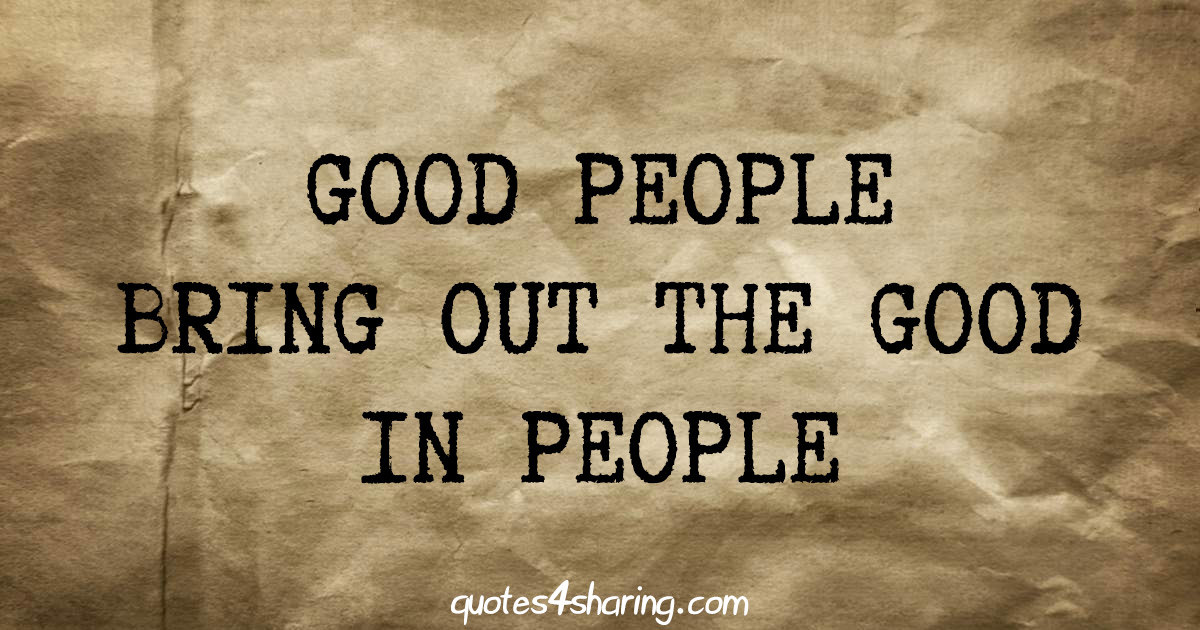 Good people bring out the good in people