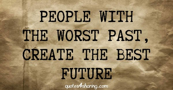 People with the worst past, create the best future
