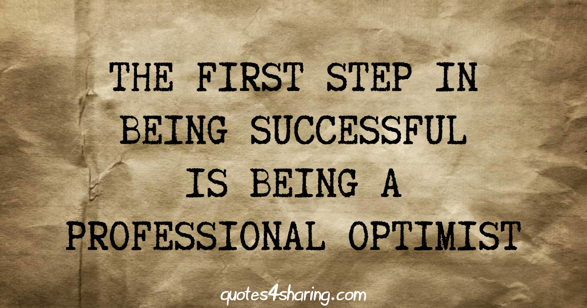 The first step in being successful is being a professional optimist