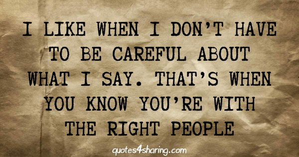 I like when i don't have to be careful about what i say. That's when you know you're with the right people