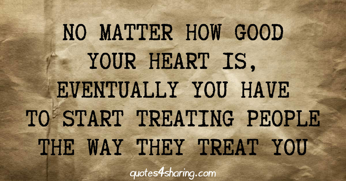 No matter how good your heart is, eventually you have to start treating people the way they treat you