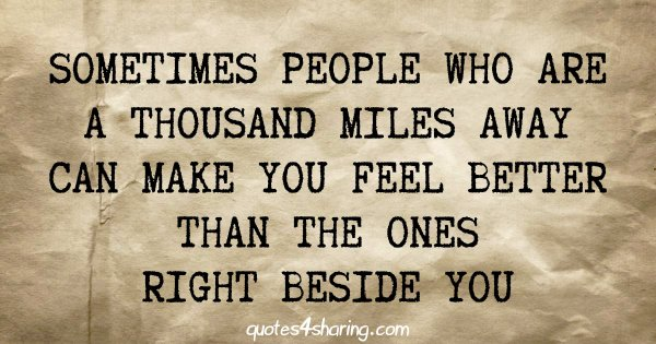 Sometimes people who are a thousand miles away can make you feel better than the ones right beside you
