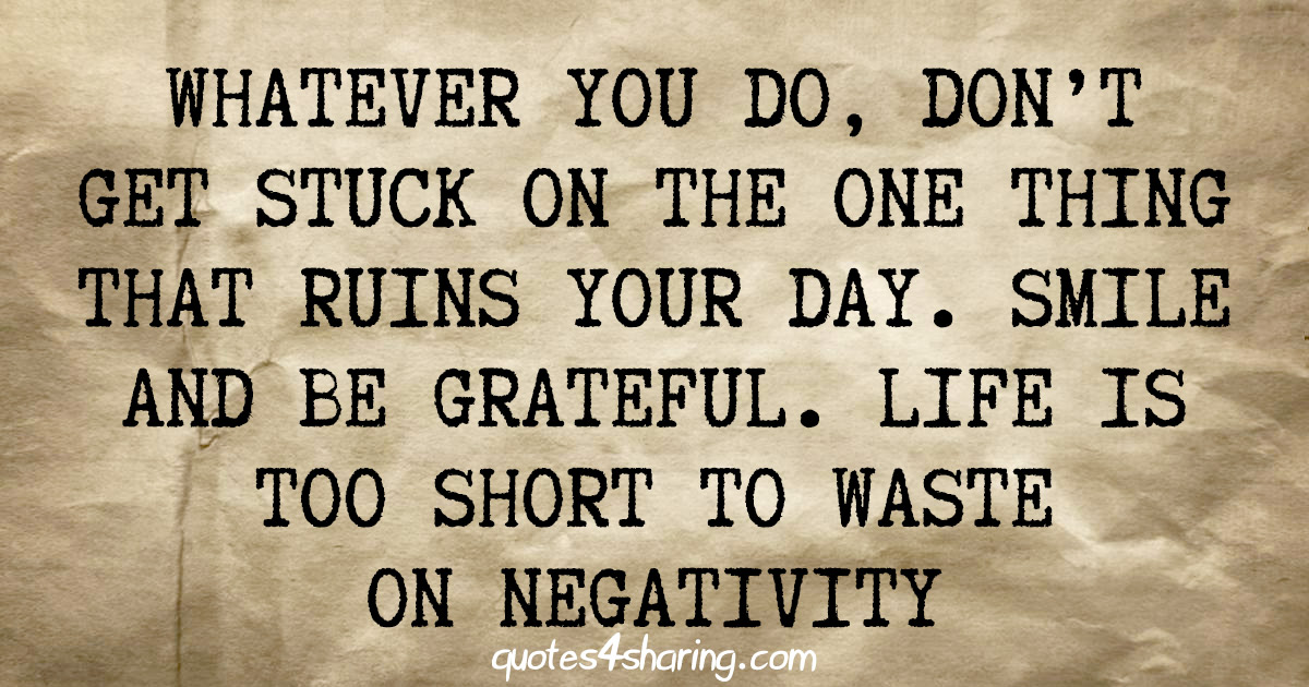 Whatever you do, don't get stuck on the one thing that ruins your day. Smile and be grateful. Life is too short to waste on negativity
