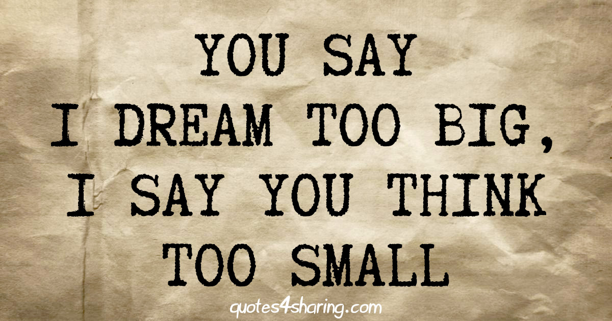 You say i dream too big, i say you think too small