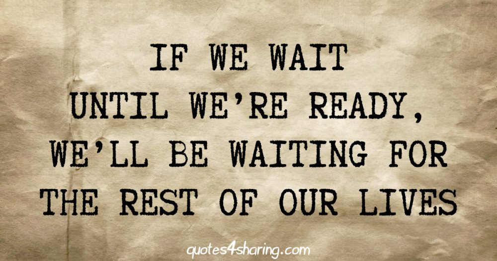 If we wait until we're ready, we'll be waiting for the rest of our lives