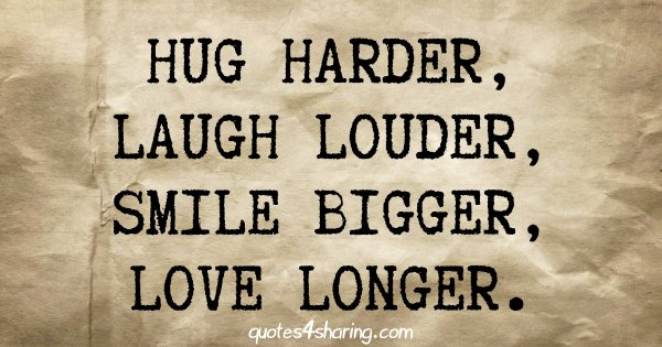 Hug harder, laugh louder, smile bigger, love longer