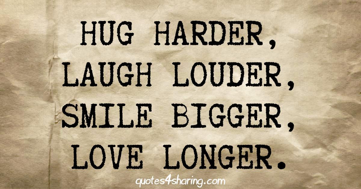 Hug harder, laugh louder, smile bigger, love longer