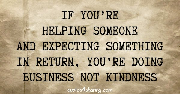 If you're helping someone and expecting something in return, you're doing business not kindness