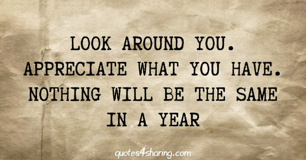 Look around you. Appreciate what you have. Nothing will be the same in a year